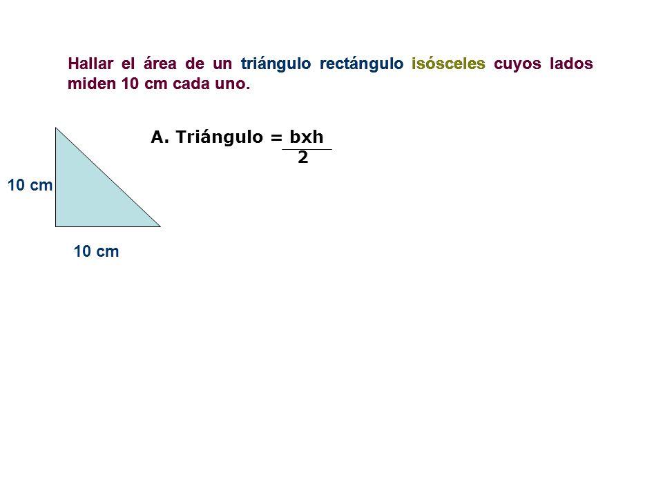 Hallar el área de un triángulo rectángulo isósceles cuyos lados miden 10 cm cada uno.