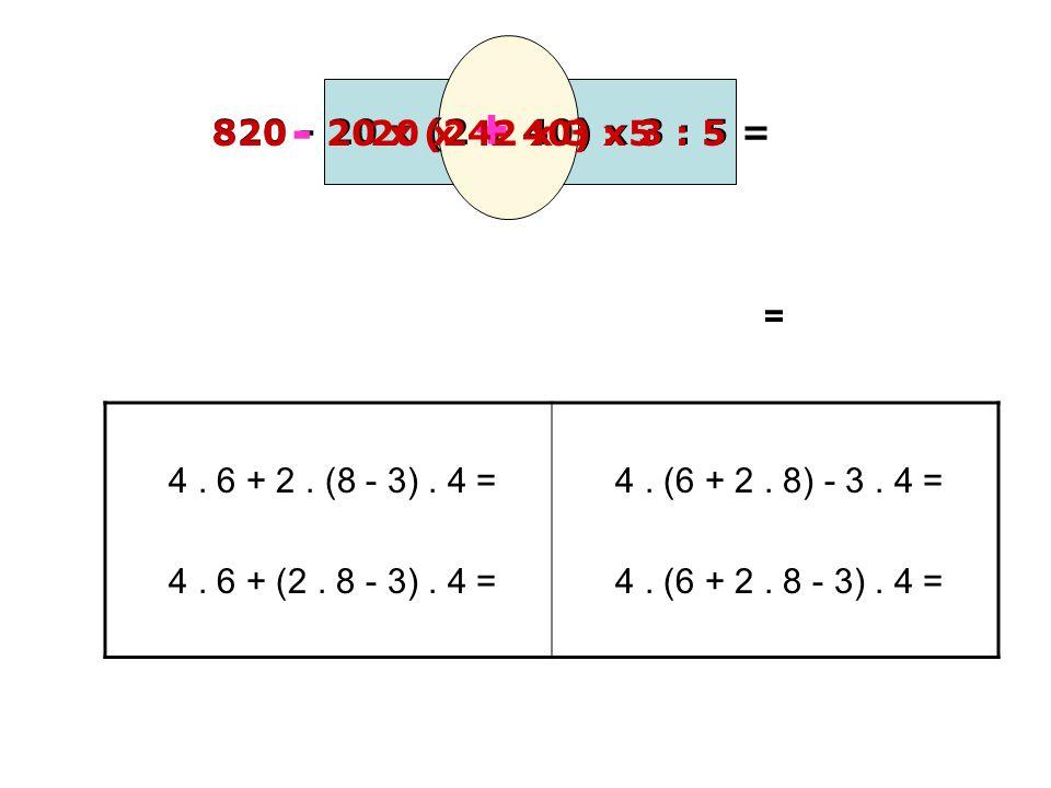 - + 820 - 20 x (2 + 40) x 3 : 5 = 820. 20 x (2 + 40) x 3 : 5. 20 x 42 x 3 : 5. = 4 . 6 + 2 . (8 - 3) . 4 =