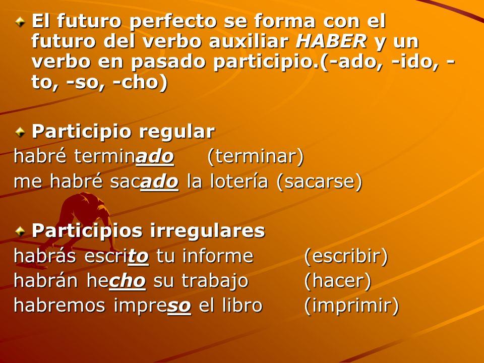 El futuro perfecto se forma con el futuro del verbo auxiliar HABER y un verbo en pasado participio.(-ado, -ido, -to, -so, -cho)