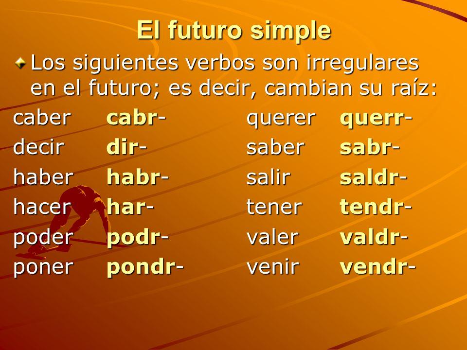 El futuro simpleLos siguientes verbos son irregulares en el futuro; es decir, cambian su raíz: caber cabr- querer querr-