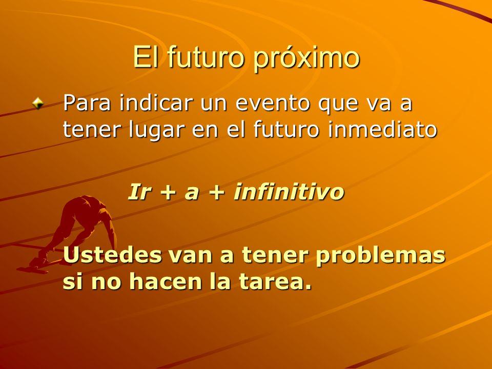 El futuro próximo Para indicar un evento que va a tener lugar en el futuro inmediato. Ir + a + infinitivo.
