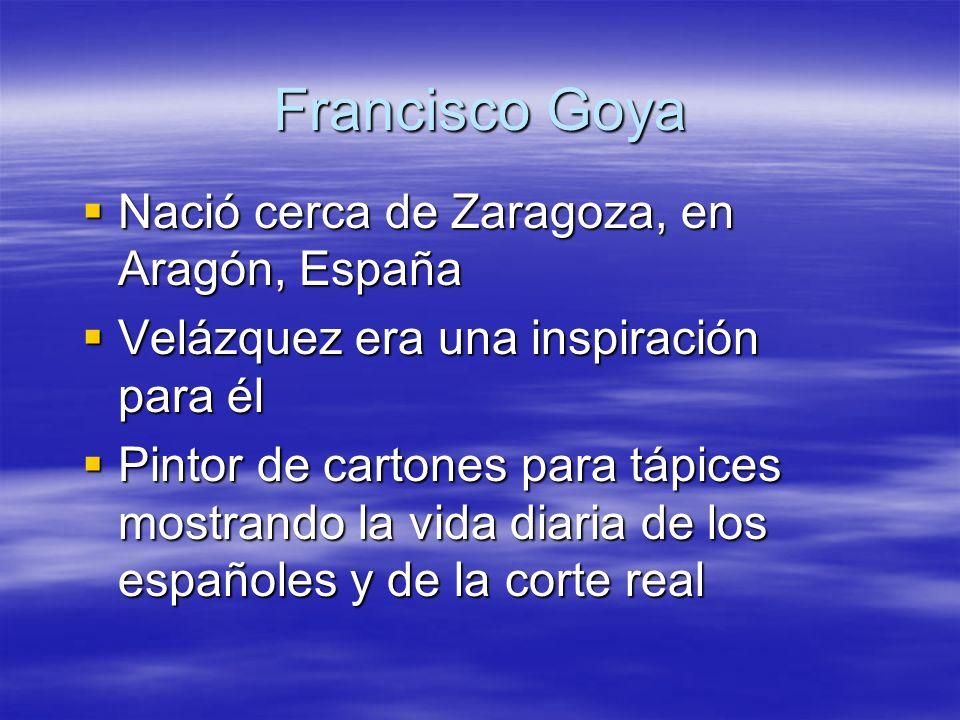 Francisco Goya Nació cerca de Zaragoza, en Aragón, España