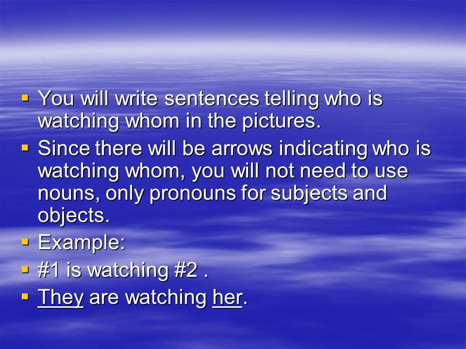 You will write sentences telling who is watching whom in the pictures.