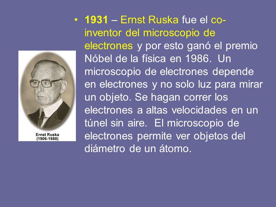 1931 – Ernst Ruska fue el co-inventor del microscopio de electrones y por esto ganó el premio Nóbel de la física en 1986.