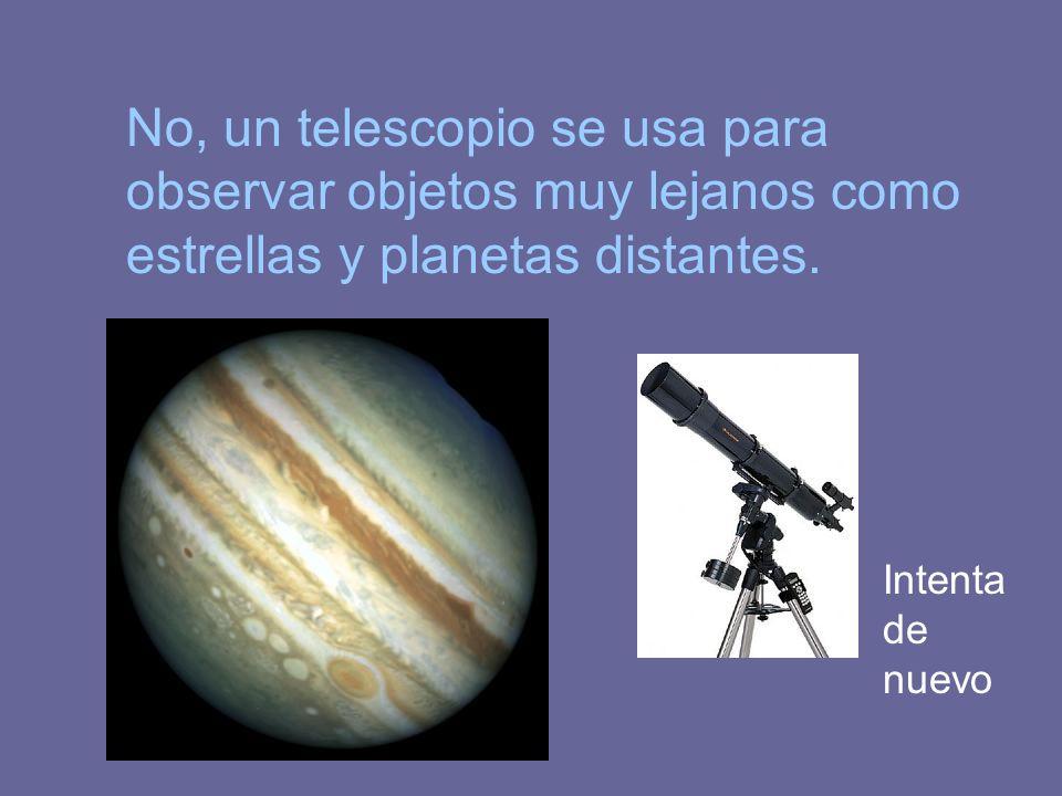 No, un telescopio se usa para observar objetos muy lejanos como estrellas y planetas distantes.