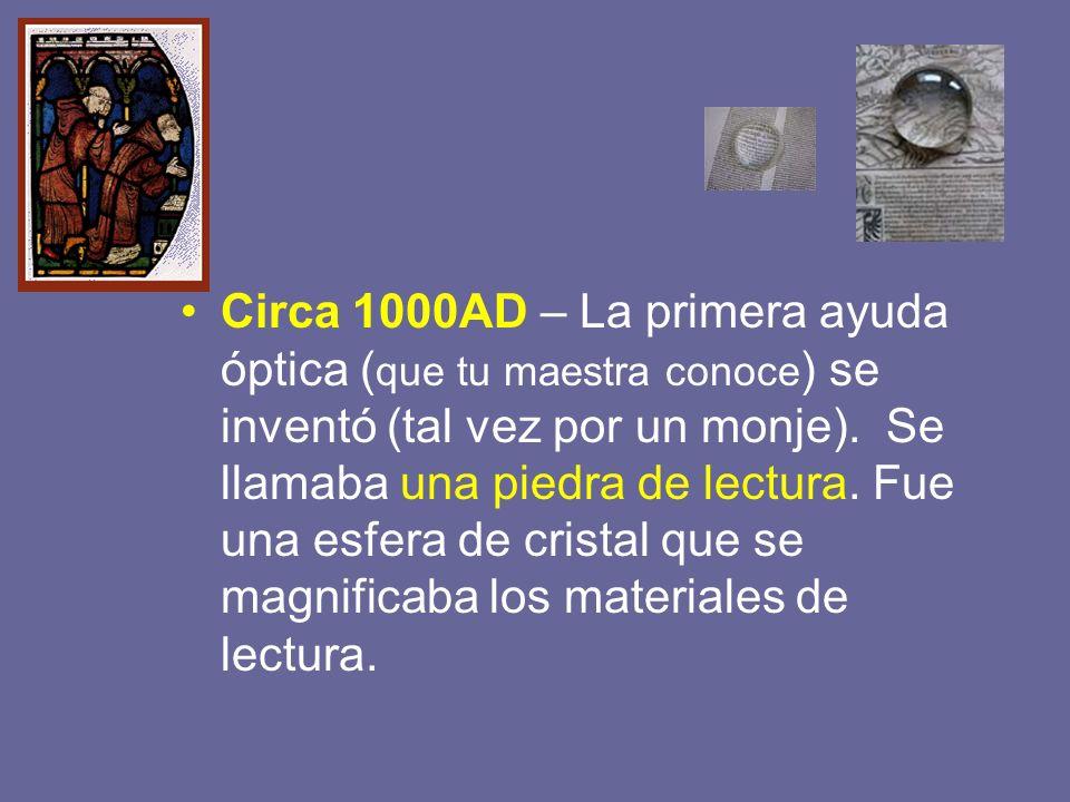 Circa 1000AD – La primera ayuda óptica (que tu maestra conoce) se inventó (tal vez por un monje).