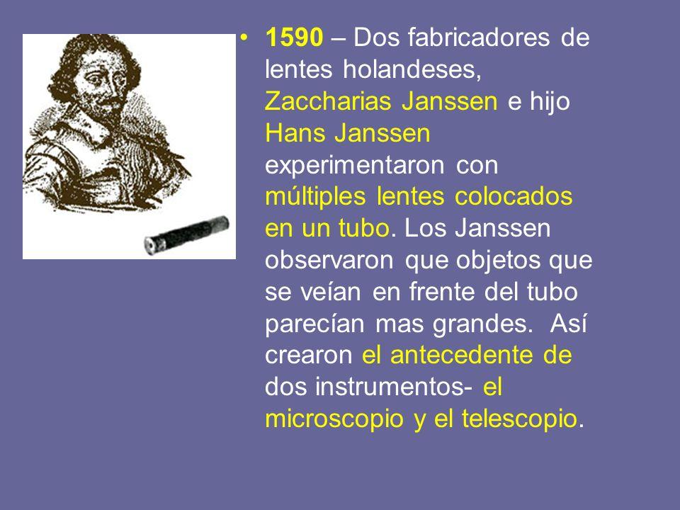 1590 – Dos fabricadores de lentes holandeses, Zaccharias Janssen e hijo Hans Janssen experimentaron con múltiples lentes colocados en un tubo.