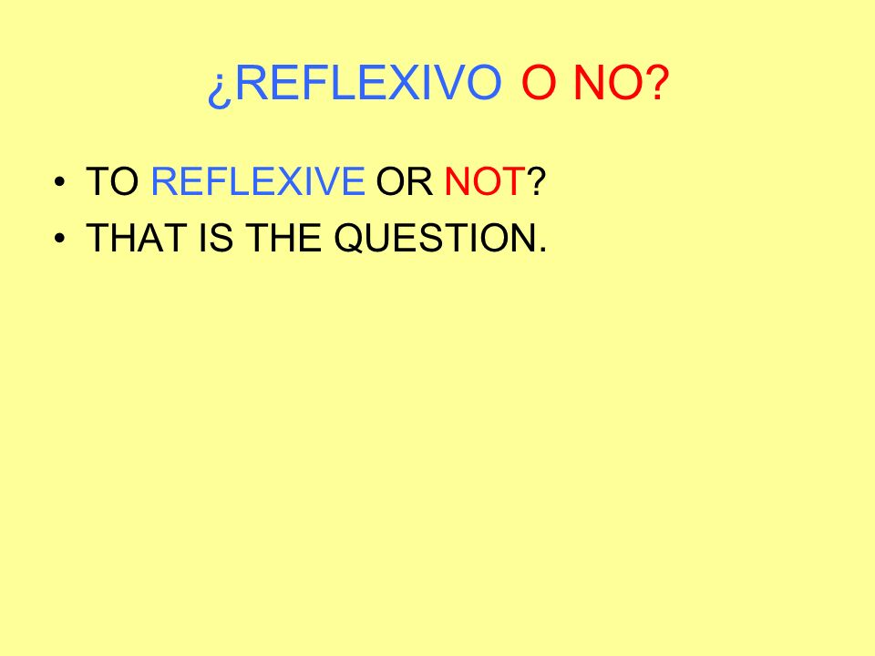 ¿REFLEXIVO O NO TO REFLEXIVE OR NOT THAT IS THE QUESTION.