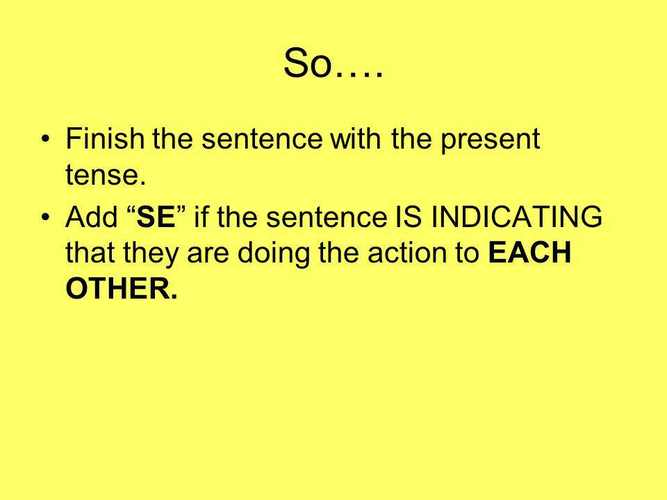 So…. Finish the sentence with the present tense.
