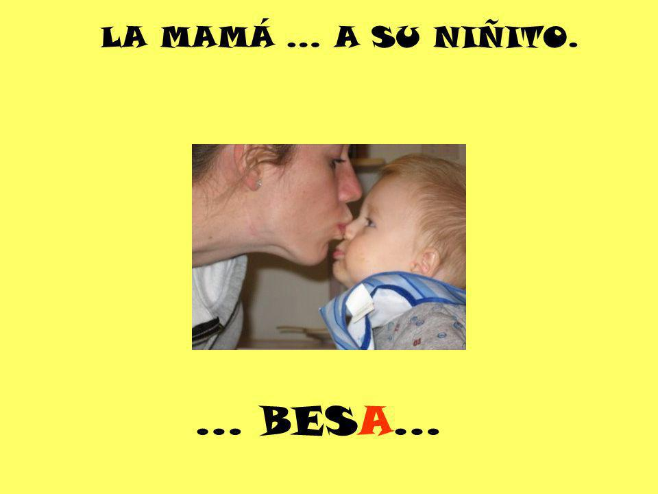LA MAMÁ … A SU NIÑITO. … BESA…