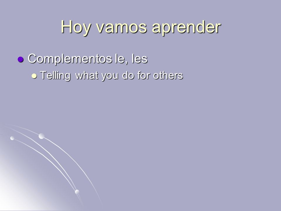 Hoy vamos aprender Complementos le, les Telling what you do for others