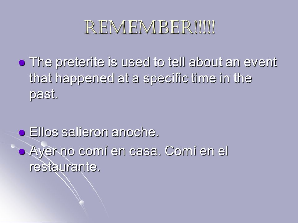 REMEMBER!!!!! The preterite is used to tell about an event that happened at a specific time in the past.