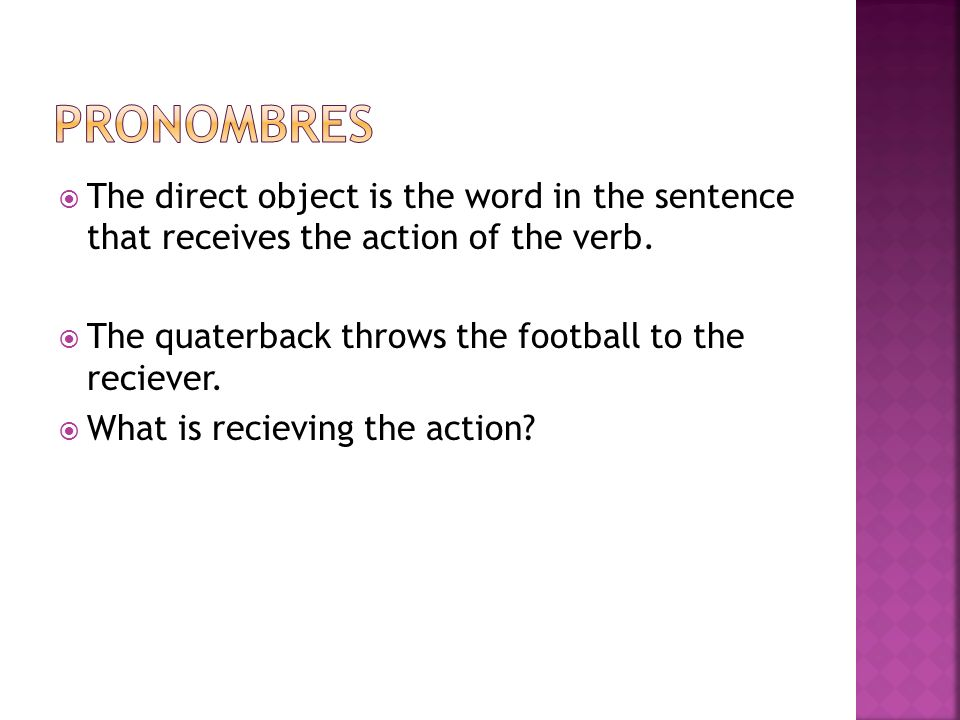PronombresThe direct object is the word in the sentence that receives the action of the verb. The quaterback throws the football to the reciever.