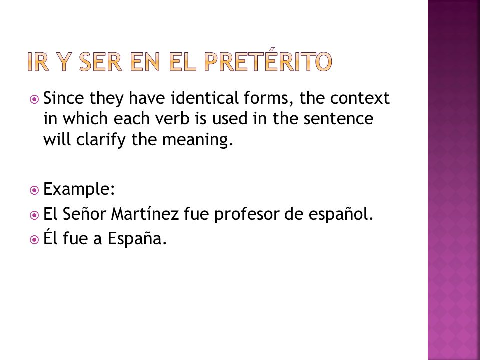 Ir y ser en el pretérito Since they have identical forms, the context in which each verb is used in the sentence will clarify the meaning.