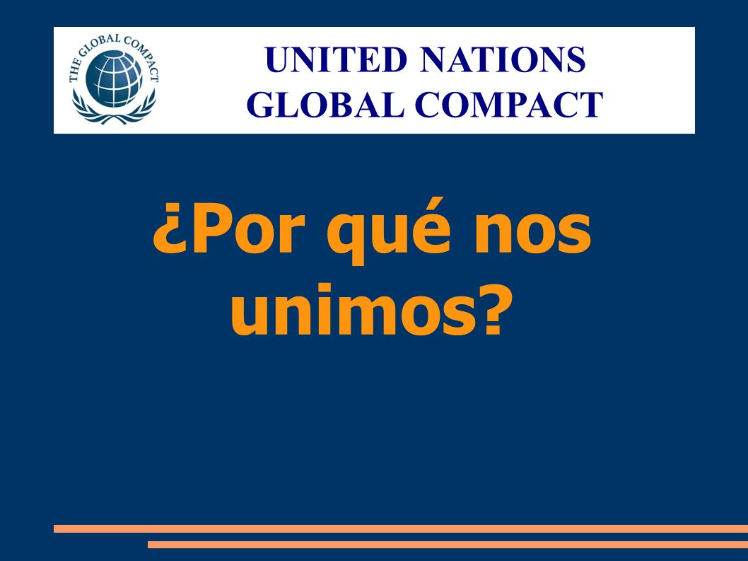 UNITED NATIONS GLOBAL COMPACT ¿Por qué nos unimos