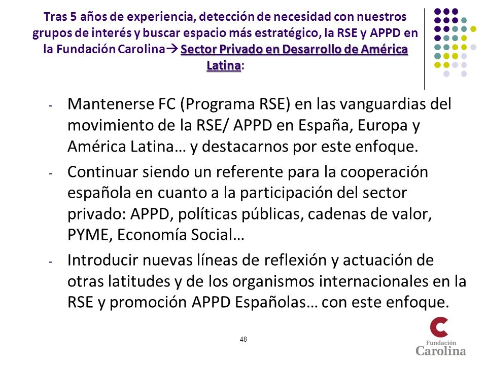 Tras 5 años de experiencia, detección de necesidad con nuestros grupos de interés y buscar espacio más estratégico, la RSE y APPD en la Fundación Carolina Sector Privado en Desarrollo de América Latina:
