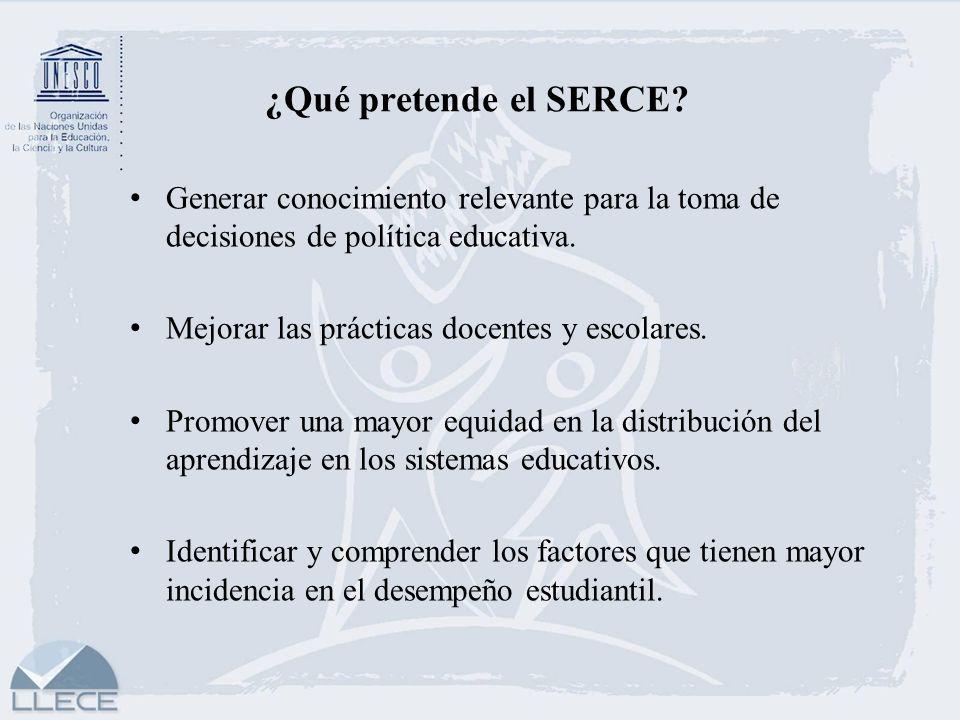 ¿Qué pretende el SERCE Generar conocimiento relevante para la toma de decisiones de política educativa.