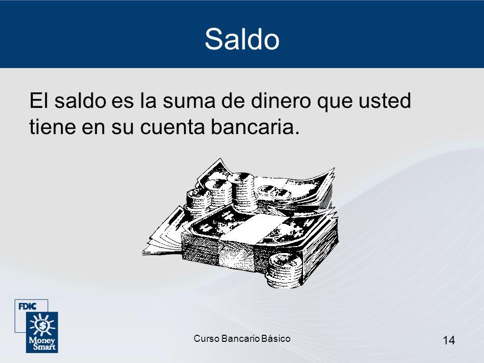 Saldo El saldo es la suma de dinero que usted tiene en su cuenta bancaria. Curso Bancario Básico