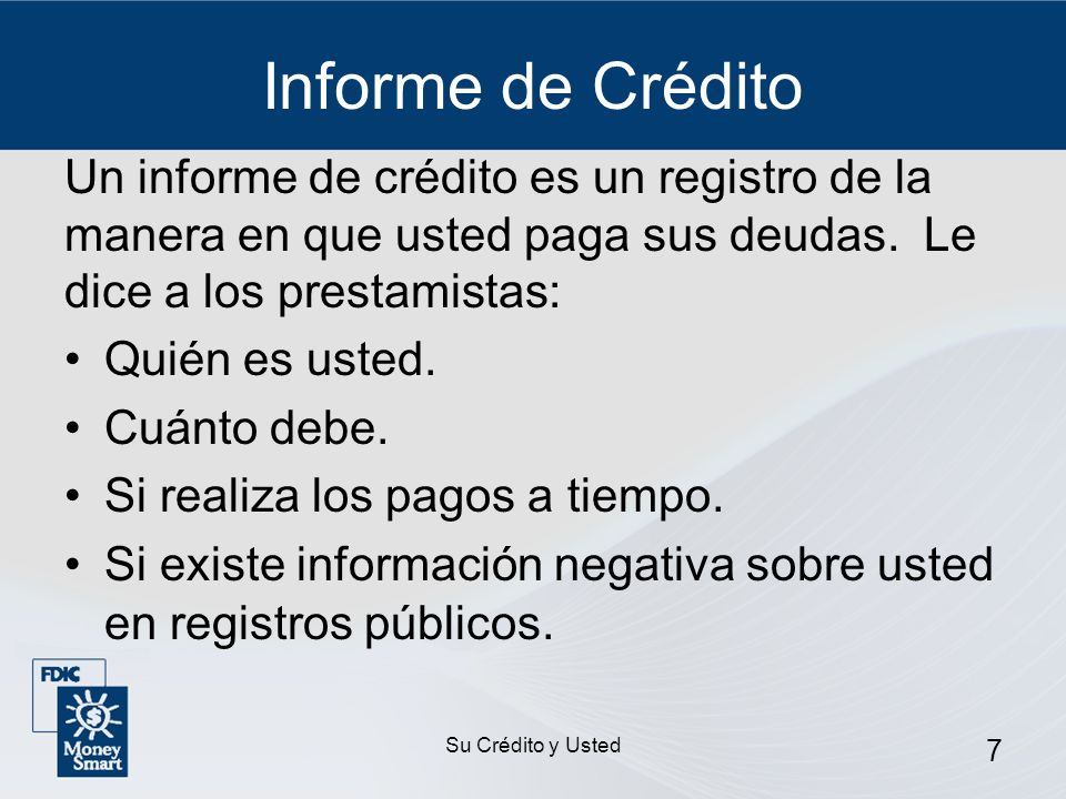 Informe de Crédito Un informe de crédito es un registro de la manera en que usted paga sus deudas. Le dice a los prestamistas: