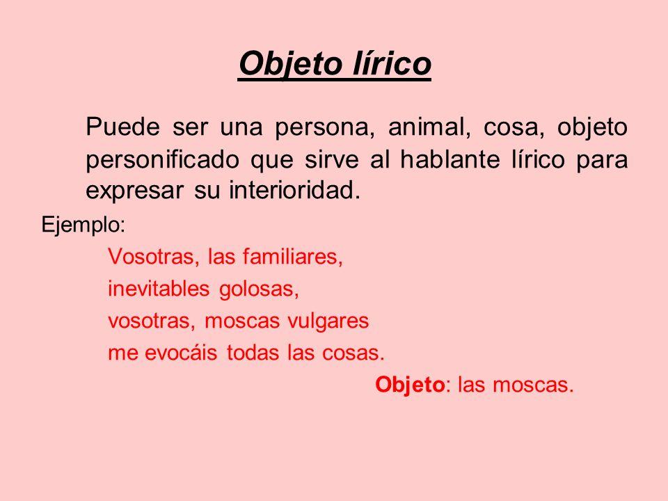 Objeto líricoPuede ser una persona, animal, cosa, objeto personificado que sirve al hablante lírico para expresar su interioridad.