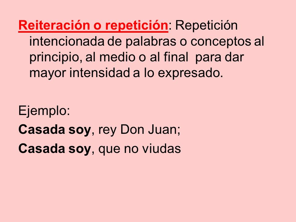 Reiteración o repetición: Repetición intencionada de palabras o conceptos al principio, al medio o al final para dar mayor intensidad a lo expresado.