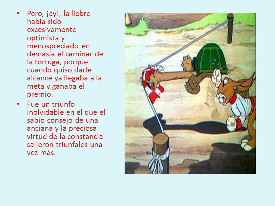 Pero, ¡ay!, la liebre había sido excesivamente optimista y menospreciado en demasía el caminar de la tortuga, porque cuando quiso darle alcance ya llegaba a la meta y ganaba el premio.