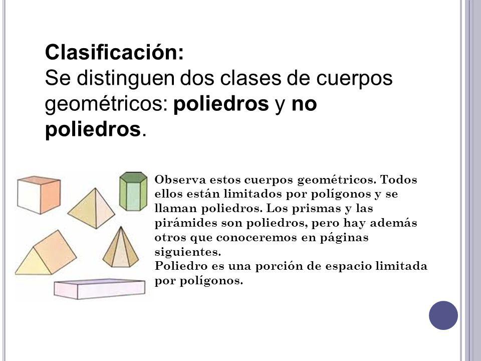 Clasificación:Se distinguen dos clases de cuerpos geométricos: poliedros y no poliedros.