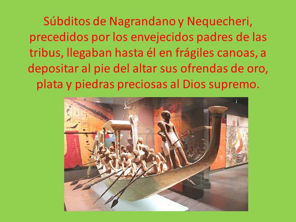 Súbditos de Nagrandano y Nequecheri, precedidos por los envejecidos padres de las tribus, llegaban hasta él en frágiles canoas, a depositar al pie del altar sus ofrendas de oro, plata y piedras preciosas al Dios supremo.