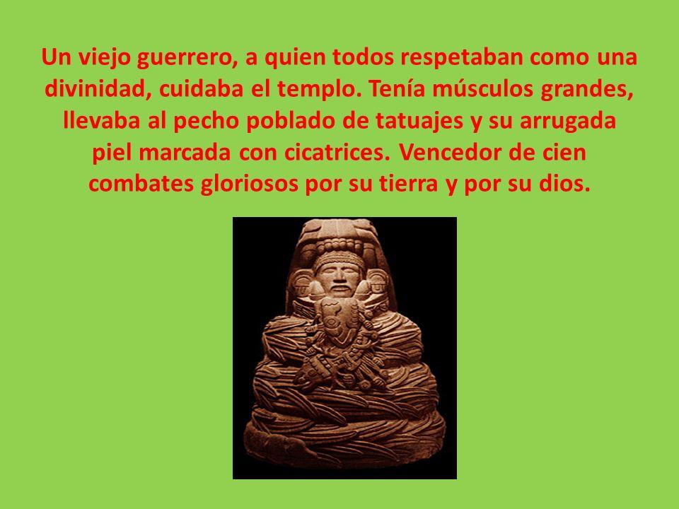 Un viejo guerrero, a quien todos respetaban como una divinidad, cuidaba el templo.