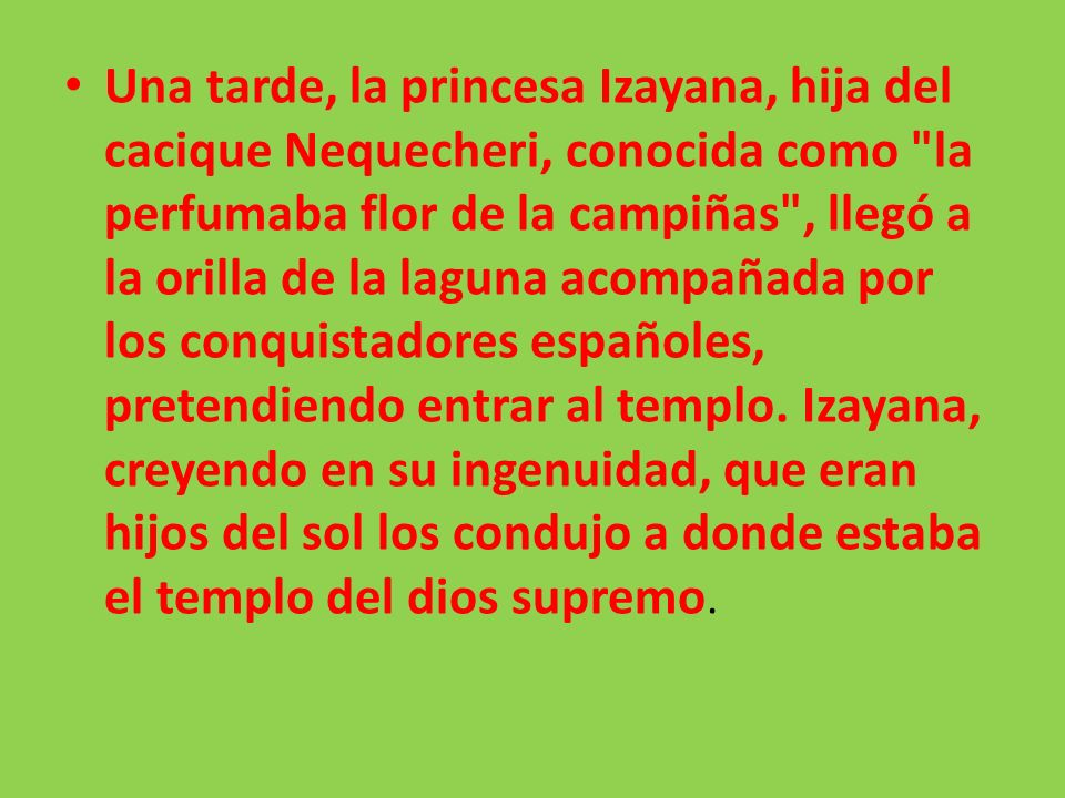 Una tarde, la princesa Izayana, hija del cacique Nequecheri, conocida como la perfumaba flor de la campiñas , llegó a la orilla de la laguna acompañada por los conquistadores españoles, pretendiendo entrar al templo.