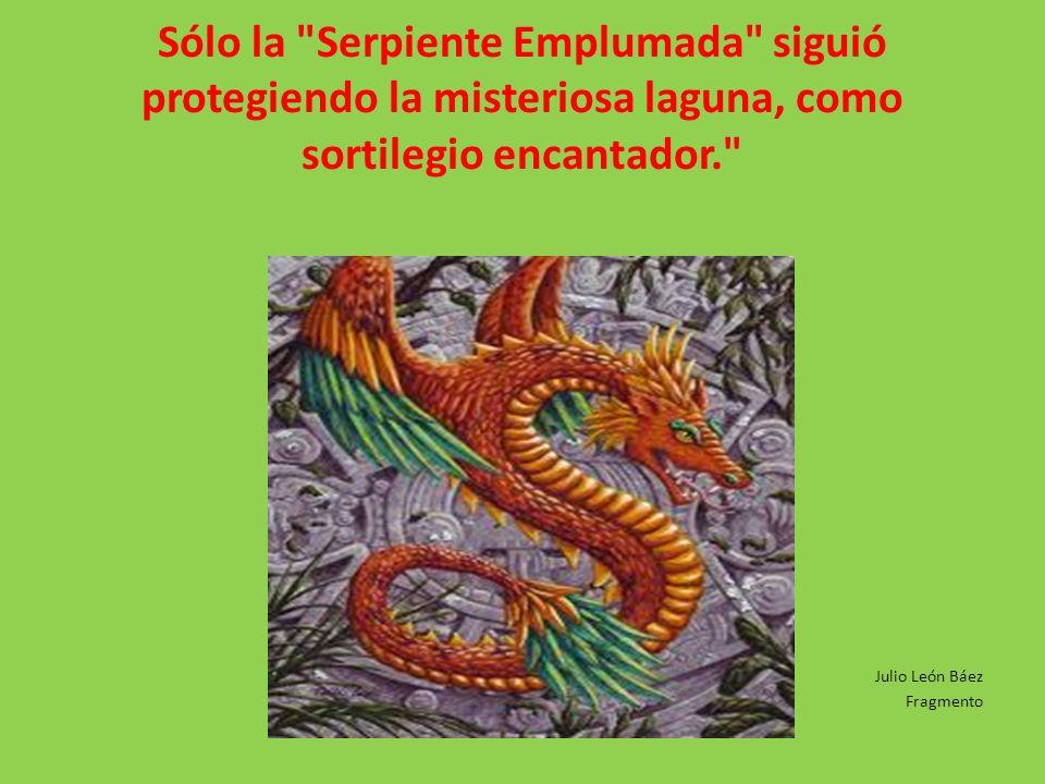 Sólo la Serpiente Emplumada siguió protegiendo la misteriosa laguna, como sortilegio encantador.