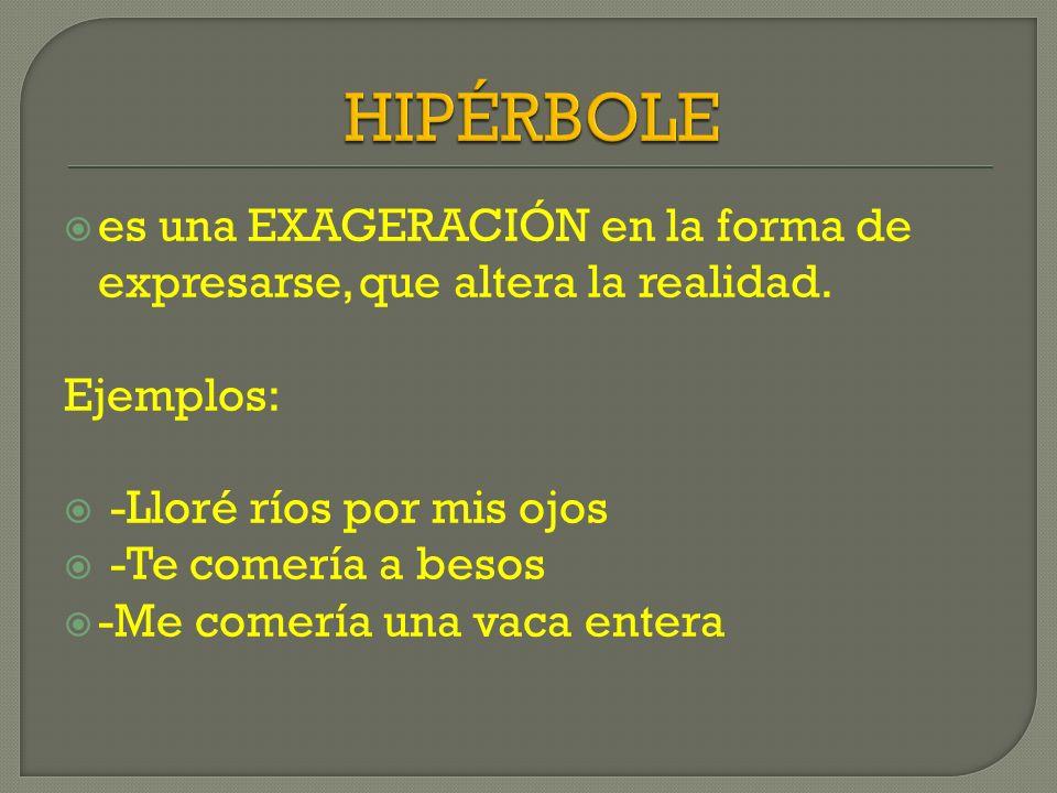 HIPÉRBOLE es una EXAGERACIÓN en la forma de expresarse, que altera la realidad. Ejemplos: -Lloré ríos por mis ojos.