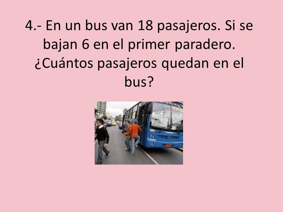 4. - En un bus van 18 pasajeros. Si se bajan 6 en el primer paradero