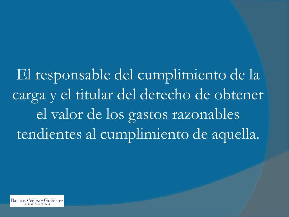 El responsable del cumplimiento de la carga y el titular del derecho de obtener el valor de los gastos razonables tendientes al cumplimiento de aquella.
