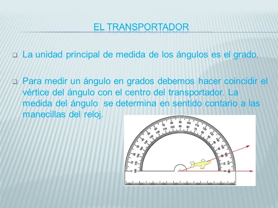 El transportador La unidad principal de medida de los ángulos es el grado.
