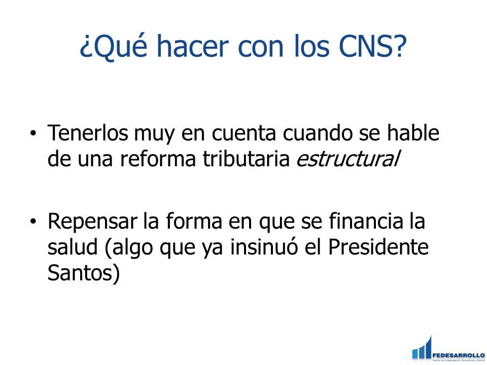 ¿Qué hacer con los CNS Tenerlos muy en cuenta cuando se hable de una reforma tributaria estructural.