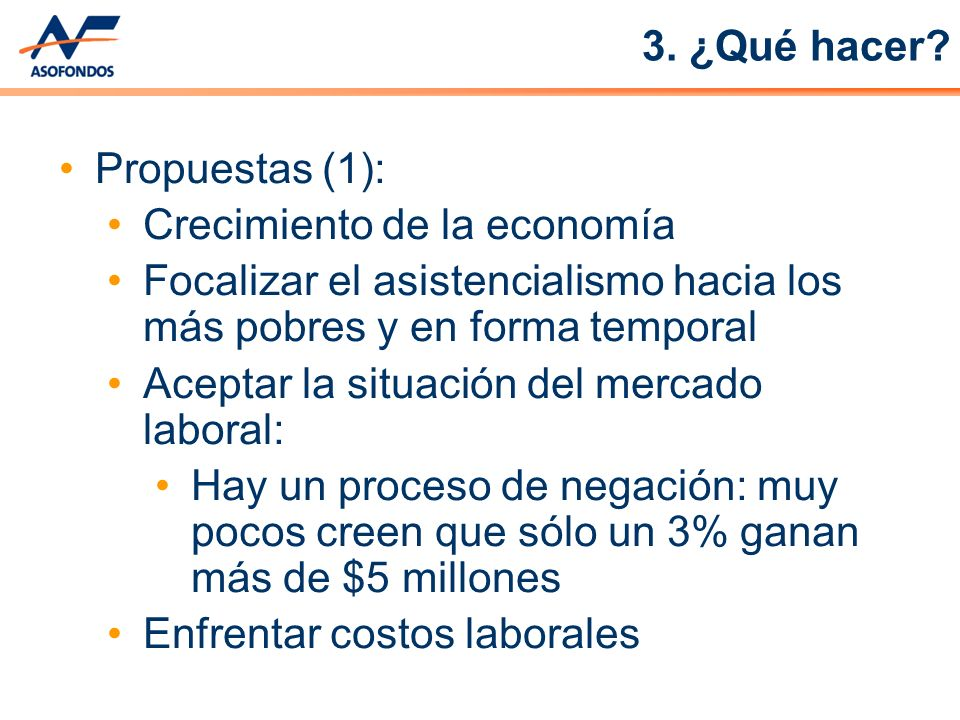 3. ¿Qué hacer Propuestas (1): Crecimiento de la economía. Focalizar el asistencialismo hacia los más pobres y en forma temporal.