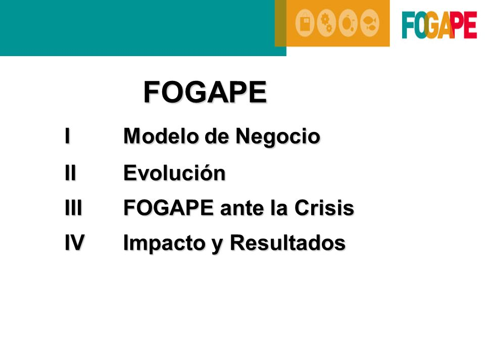 FOGAPE I Modelo de Negocio II Evolución III FOGAPE ante la Crisis