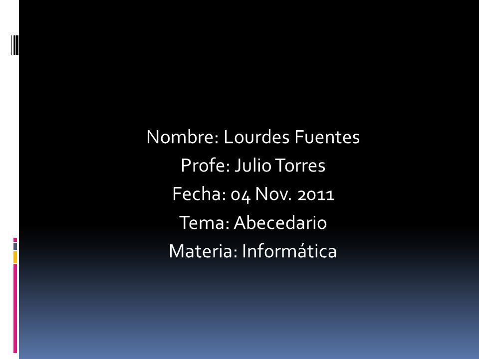 Nombre: Lourdes Fuentes Profe: Julio Torres Fecha: 04 Nov