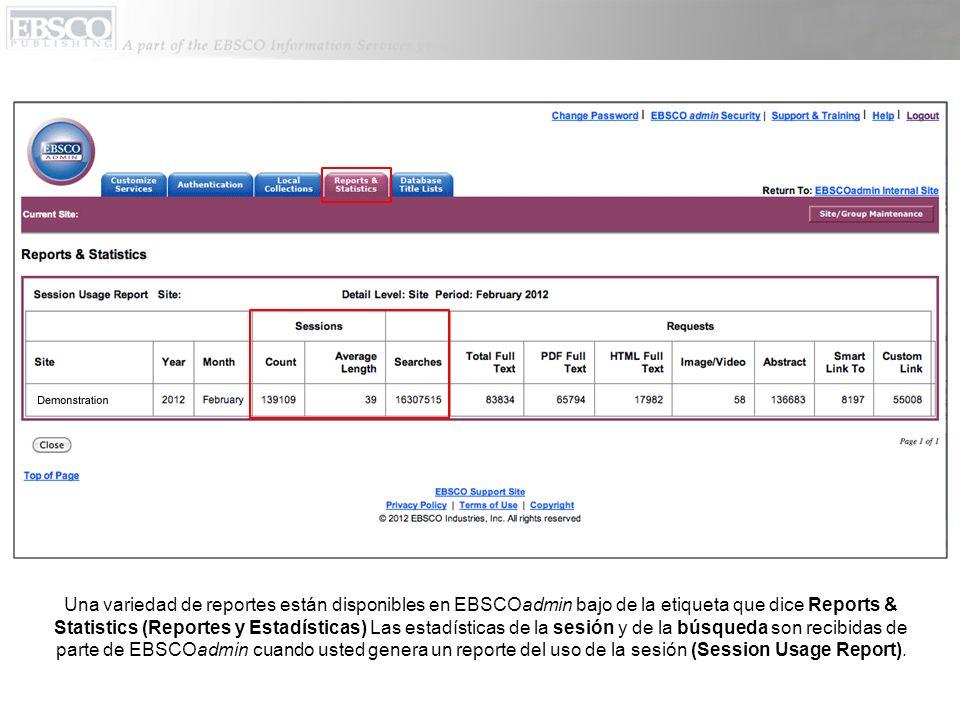 Una variedad de reportes están disponibles en EBSCOadmin bajo de la etiqueta que dice Reports & Statistics (Reportes y Estadísticas) Las estadísticas de la sesión y de la búsqueda son recibidas de parte de EBSCOadmin cuando usted genera un reporte del uso de la sesión (Session Usage Report).