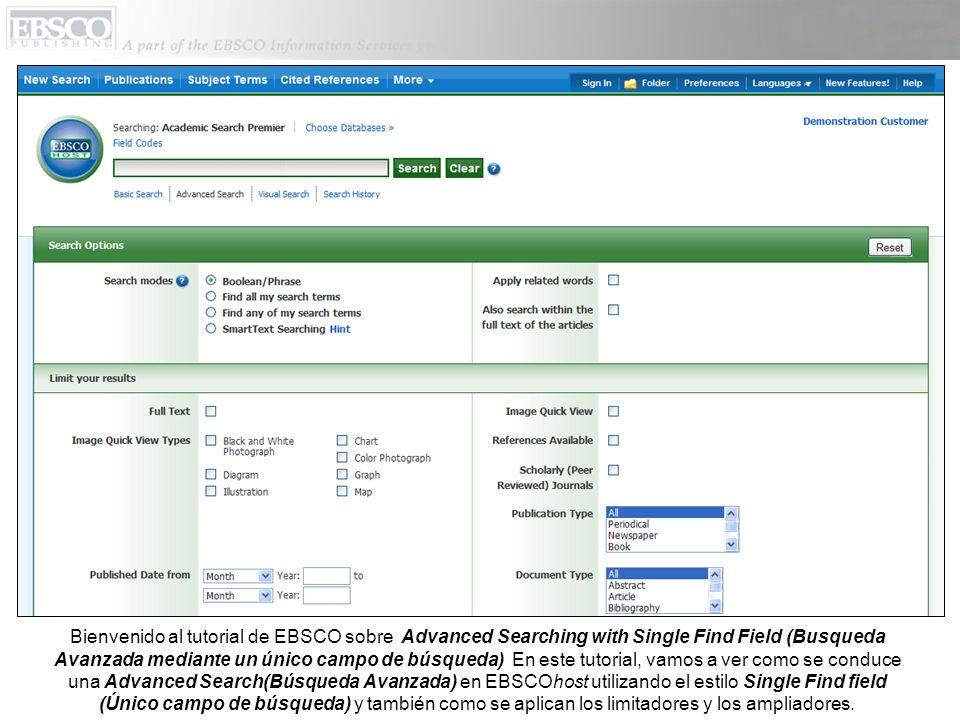 Bienvenido al tutorial de EBSCO sobre Advanced Searching with Single Find Field (Busqueda Avanzada mediante un único campo de búsqueda) En este tutorial, vamos a ver como se conduce una Advanced Search(Búsqueda Avanzada) en EBSCOhost utilizando el estilo Single Find field (Único campo de búsqueda) y también como se aplican los limitadores y los ampliadores.