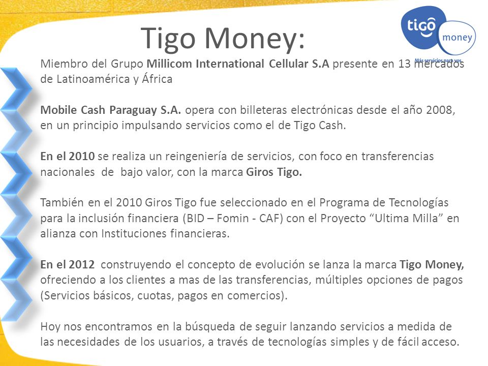 Tigo Money: Miembro del Grupo Millicom International Cellular S.A presente en 13 mercados de Latinoamérica y África.