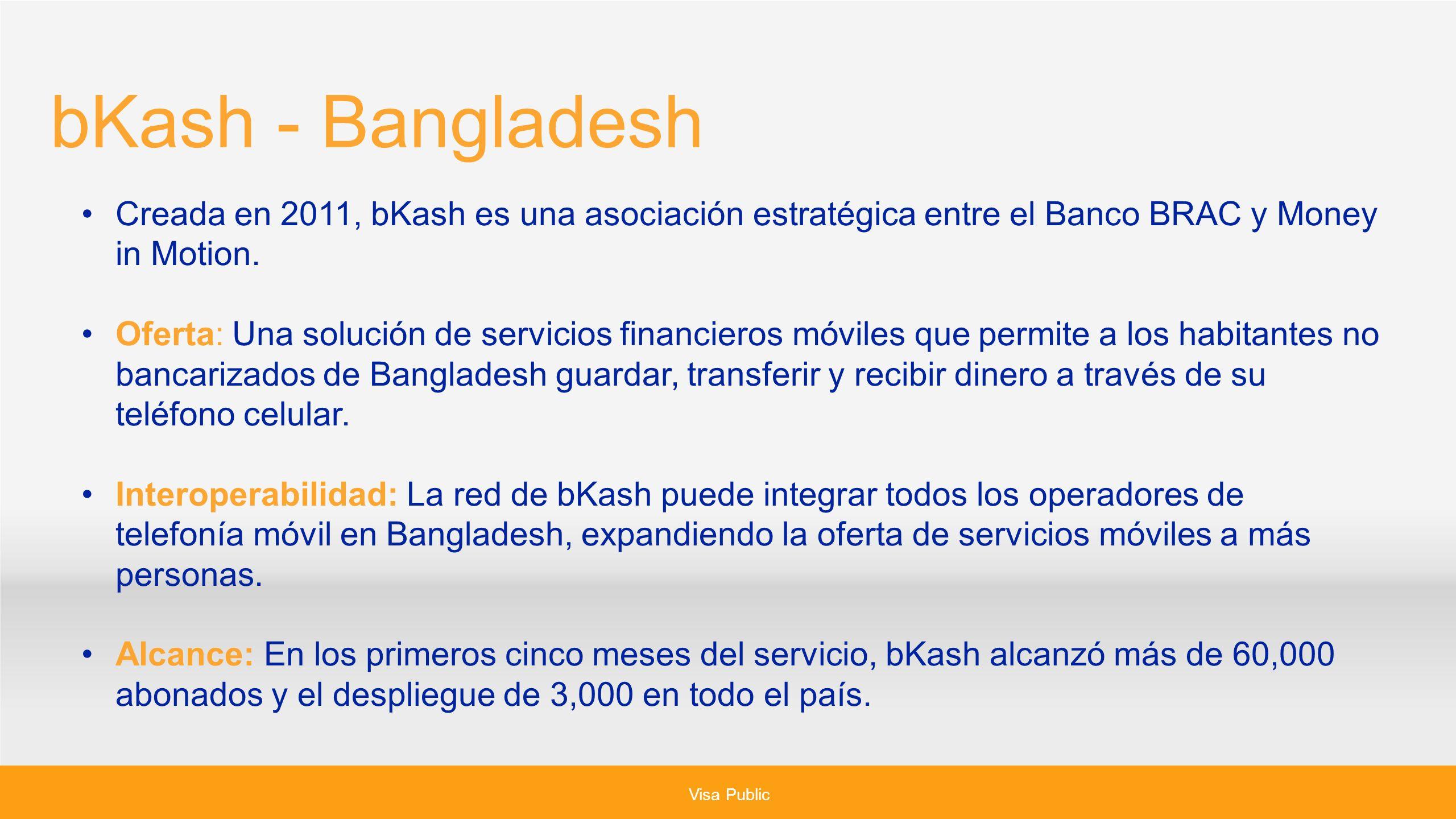 bKash - Bangladesh Creada en 2011, bKash es una asociación estratégica entre el Banco BRAC y Money in Motion.