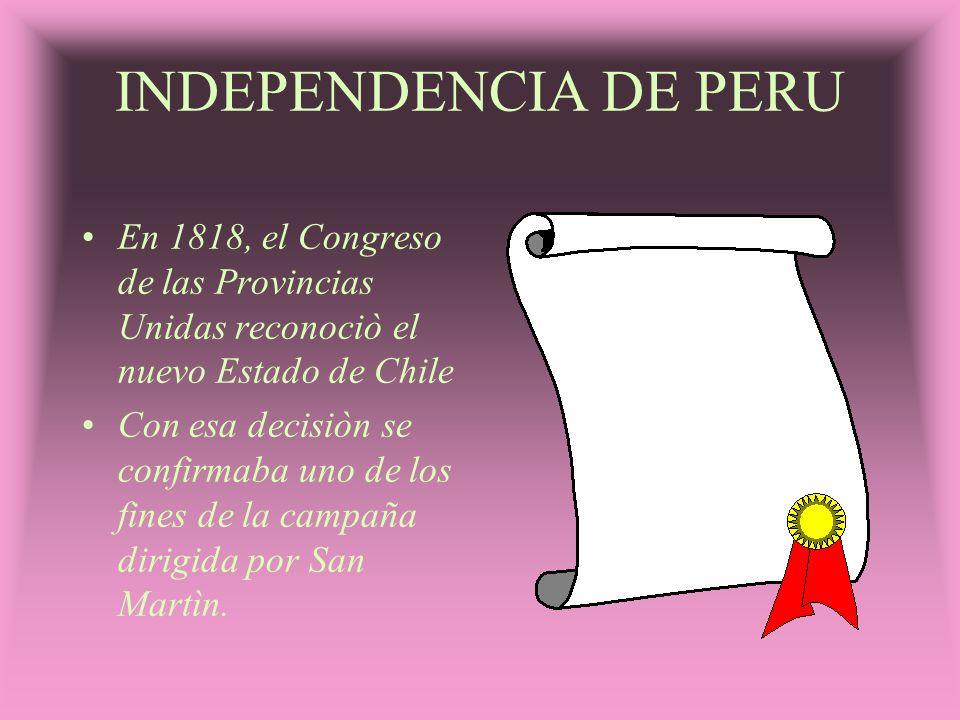 INDEPENDENCIA DE PERU En 1818, el Congreso de las Provincias Unidas reconociò el nuevo Estado de Chile.