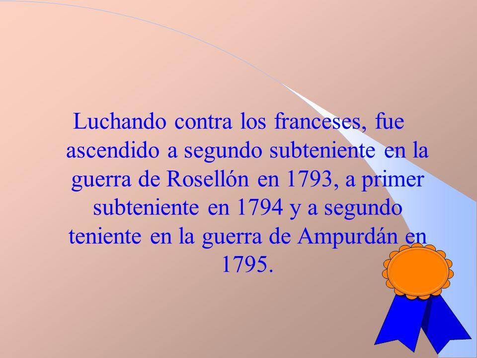 Luchando contra los franceses, fue ascendido a segundo subteniente en la guerra de Rosellón en 1793, a primer subteniente en 1794 y a segundo teniente en la guerra de Ampurdán en 1795.