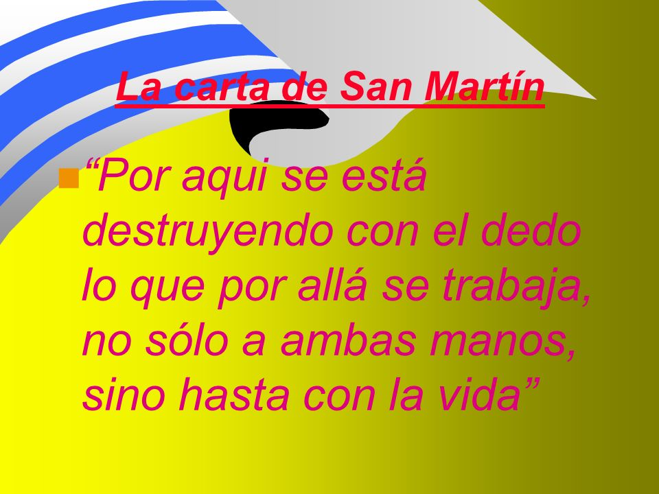 La carta de San Martín Por aqui se está destruyendo con el dedo lo que por allá se trabaja, no sólo a ambas manos, sino hasta con la vida
