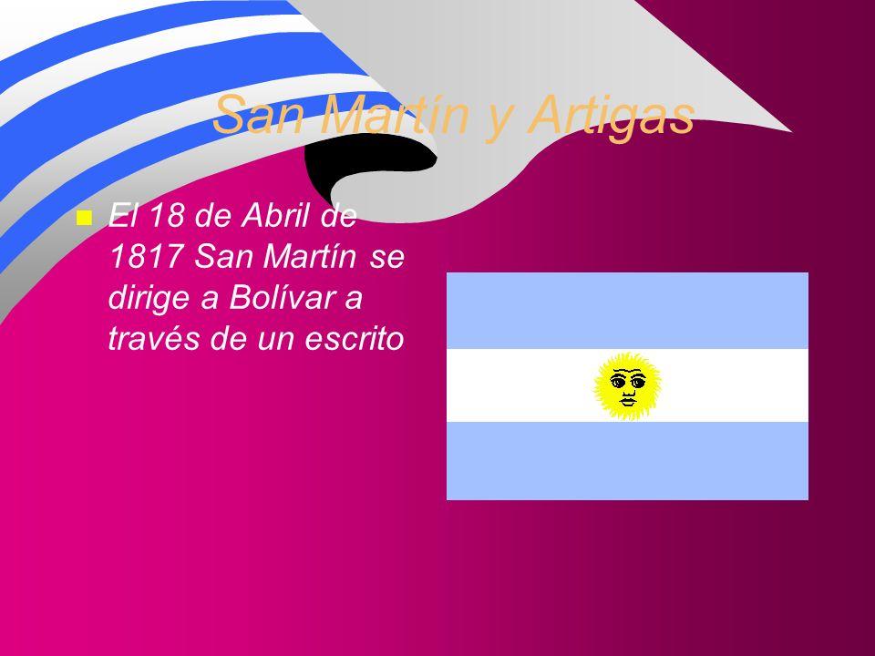 San Martín y Artigas El 18 de Abril de 1817 San Martín se dirige a Bolívar a través de un escrito