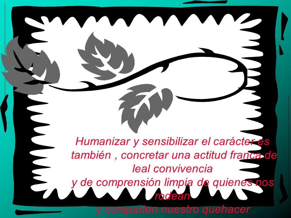 Humanizar y sensibilizar el carácter es