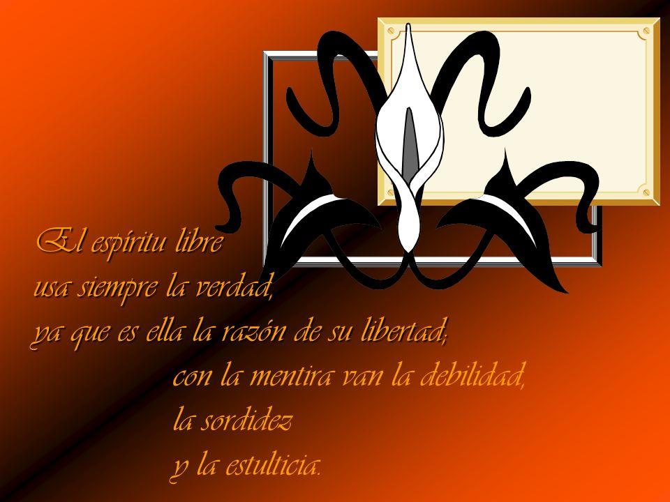 El espíritu libre usa siempre la verdad, ya que es ella la razón de su libertad; con la mentira van la debilidad,