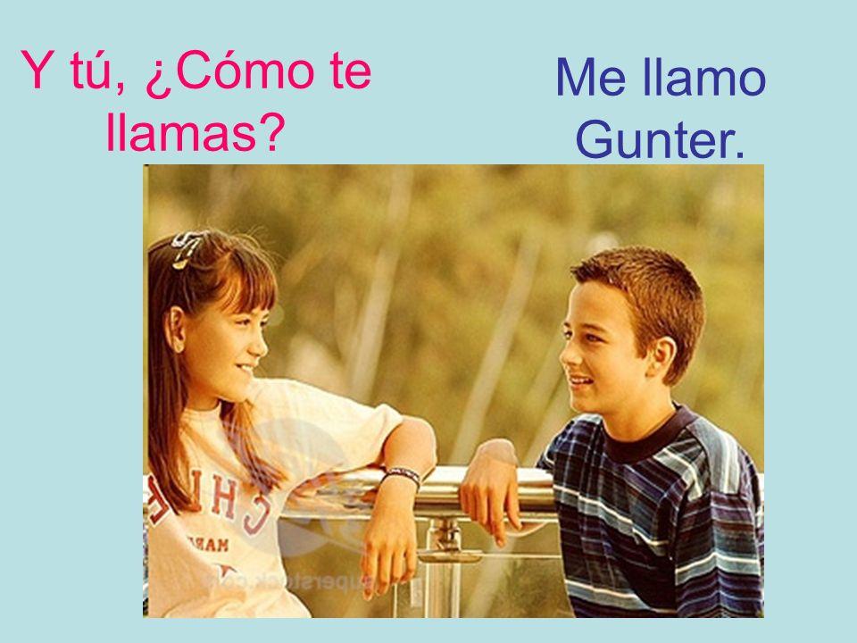 Y tú, ¿Cómo te llamas Me llamo Gunter.